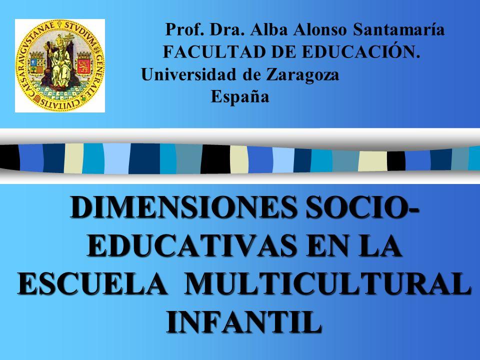 Prof. Dra. Alba Alonso Santamaría FACULTAD DE EDUCACIÓN. Universidad de Zaragoza España DIMENSIONES SOCIO- EDUCATIVAS EN LA ESCUELA MULTICULTURAL INFA