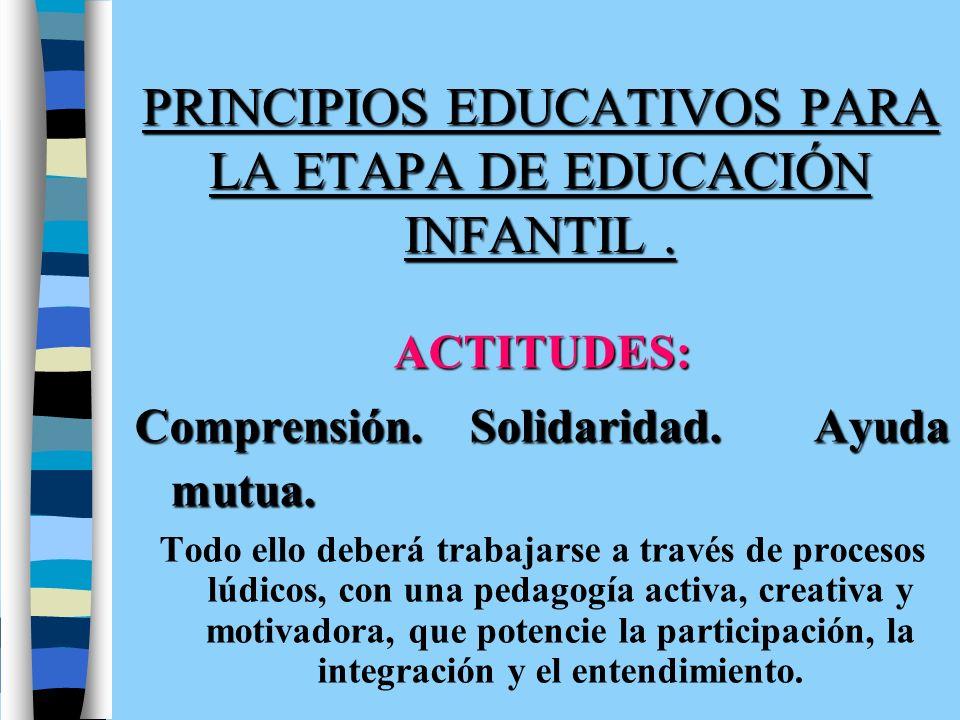 PRINCIPIOS EDUCATIVOS PARA LA ETAPA DE EDUCACIÓN INFANTIL. ACTITUDES: Comprensión. Solidaridad. Ayuda mutua. Todo ello deberá trabajarse a través de p