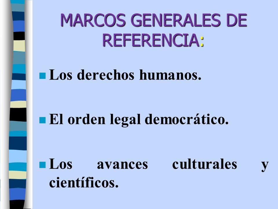 MARCOS GENERALES DE REFERENCIA: n Los derechos humanos. n El orden legal democrático. n Los avances culturales y científicos.