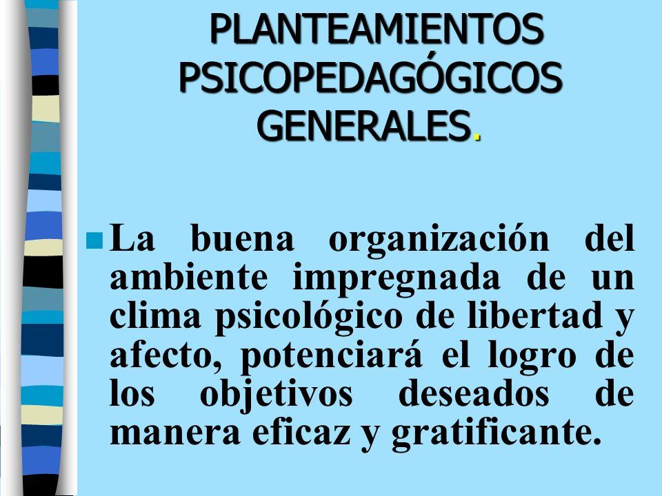 PLANTEAMIENTOS PSICOPEDAGÓGICOS GENERALES. n La buena organización del ambiente impregnada de un clima psicológico de libertad y afecto, potenciará el