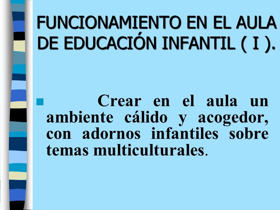 FUNCIONAMIENTO EN EL AULA DE EDUCACIÓN INFANTIL ( I ). n Crear en el aula un ambiente cálido y acogedor, con adornos infantiles sobre temas multicultu