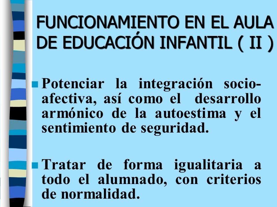FUNCIONAMIENTO EN EL AULA DE EDUCACIÓN INFANTIL ( II ) n Potenciar la integración socio- afectiva, así como el desarrollo armónico de la autoestima y
