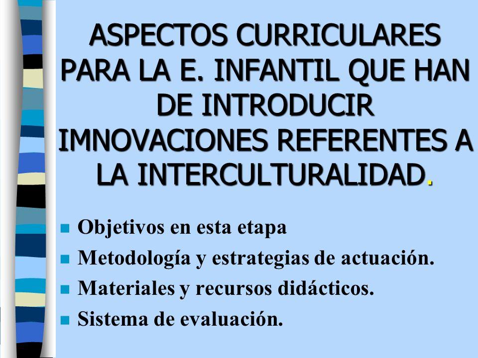 ASPECTOS CURRICULARES PARA LA E. INFANTIL QUE HAN DE INTRODUCIR IMNOVACIONES REFERENTES A LA INTERCULTURALIDAD. n Objetivos en esta etapa n Metodologí