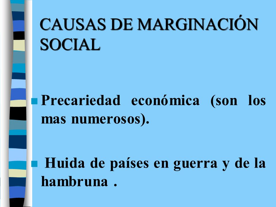 CAUSAS DE MARGINACIÓN SOCIAL n Precariedad económica (son los mas numerosos). n Huida de países en guerra y de la hambruna.