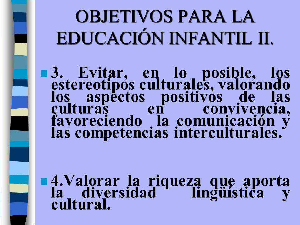OBJETIVOS PARA LA EDUCACIÓN INFANTIL II. n 3. Evitar, en lo posible, los estereotipos culturales, valorando los aspectos positivos de las culturas en