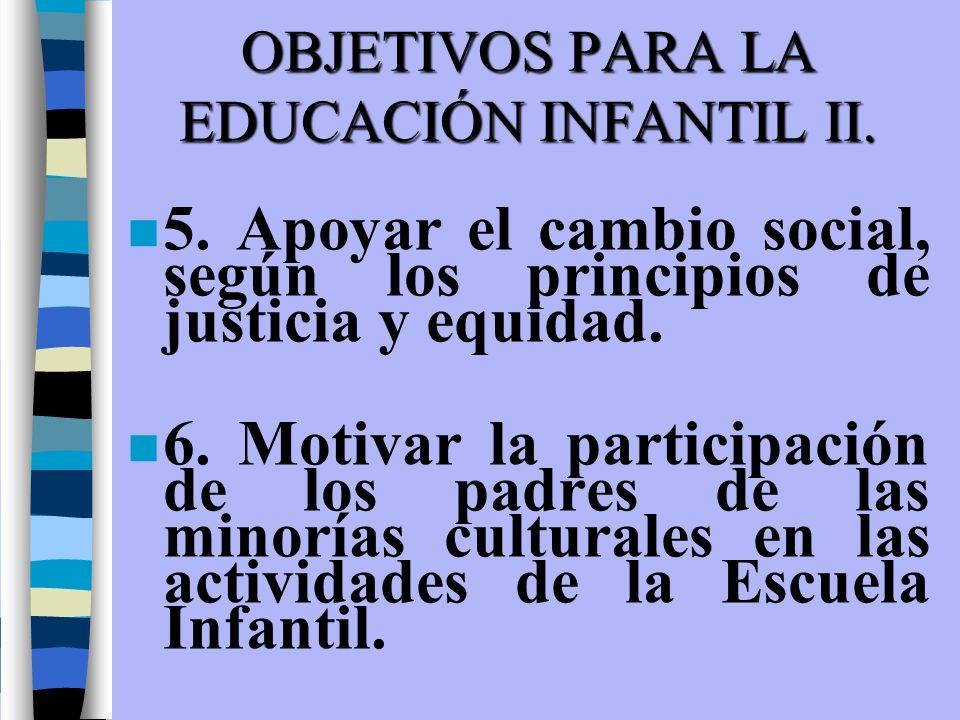 OBJETIVOS PARA LA EDUCACIÓN INFANTIL II. n 5. Apoyar el cambio social, según los principios de justicia y equidad. n 6. Motivar la participación de lo