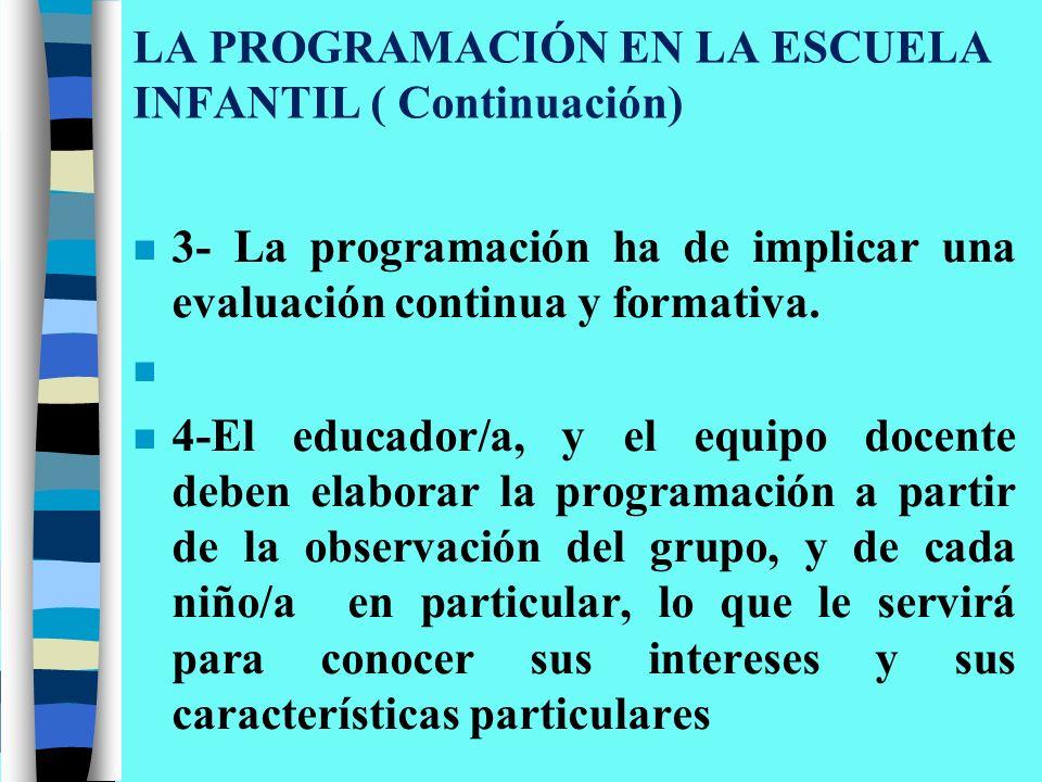 LA PROGRAMACIÓN EN LA ESCUELA INFANTIL ( Continuación) n 3- La programación ha de implicar una evaluación continua y formativa. n n 4-El educador/a, y