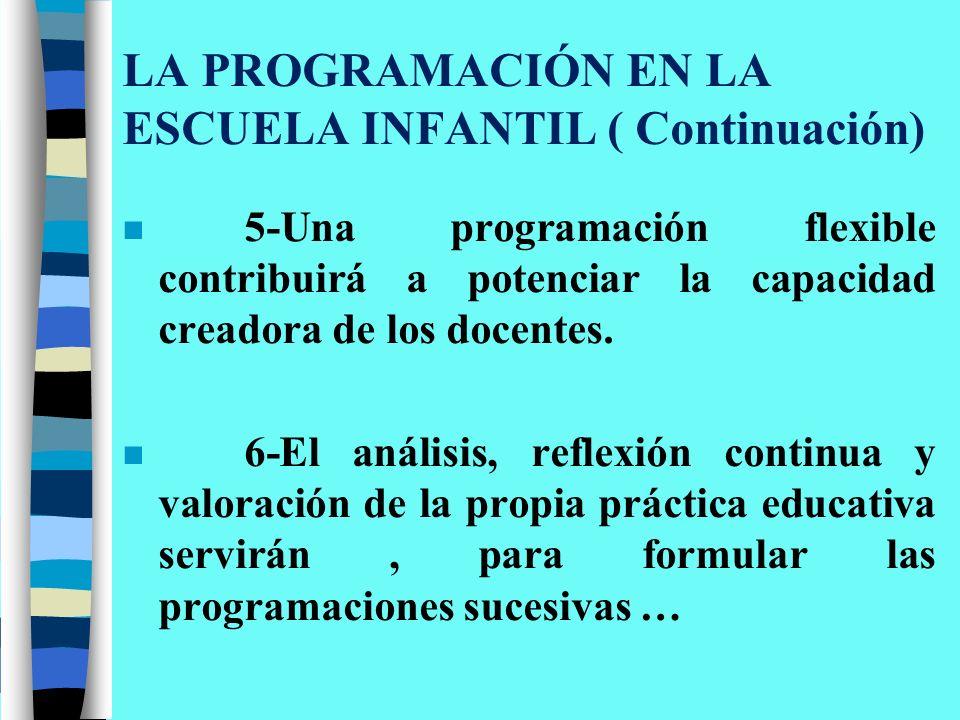 LA PROGRAMACIÓN EN LA ESCUELA INFANTIL ( Continuación) n 5-Una programación flexible contribuirá a potenciar la capacidad creadora de los docentes. n