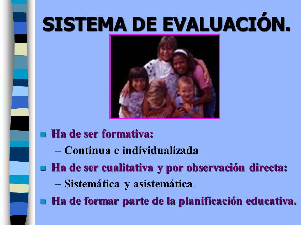SISTEMA DE EVALUACIÓN. n Ha de ser formativa: –Continua e individualizada n Ha de ser cualitativa y por observación directa: –Sistemática y asistemáti