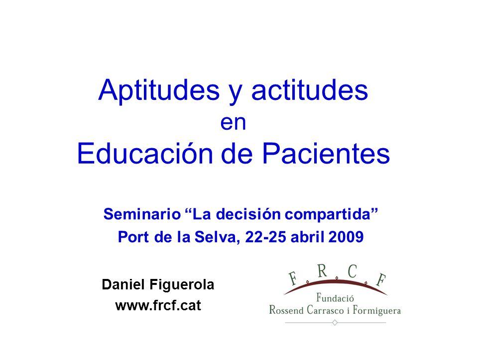 Seminario La decisión compartida Port de la Selva, 22-25 abril 2009 Aptitudes y actitudes en Educación de Pacientes Daniel Figuerola www.frcf.cat