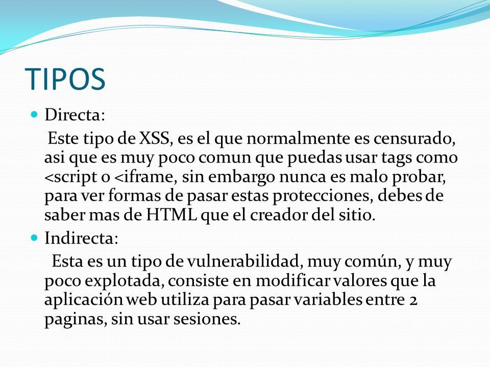 TIPOS Directa: Este tipo de XSS, es el que normalmente es censurado, asi que es muy poco comun que puedas usar tags como <script o <iframe, sin embargo nunca es malo probar, para ver formas de pasar estas protecciones, debes de saber mas de HTML que el creador del sitio.