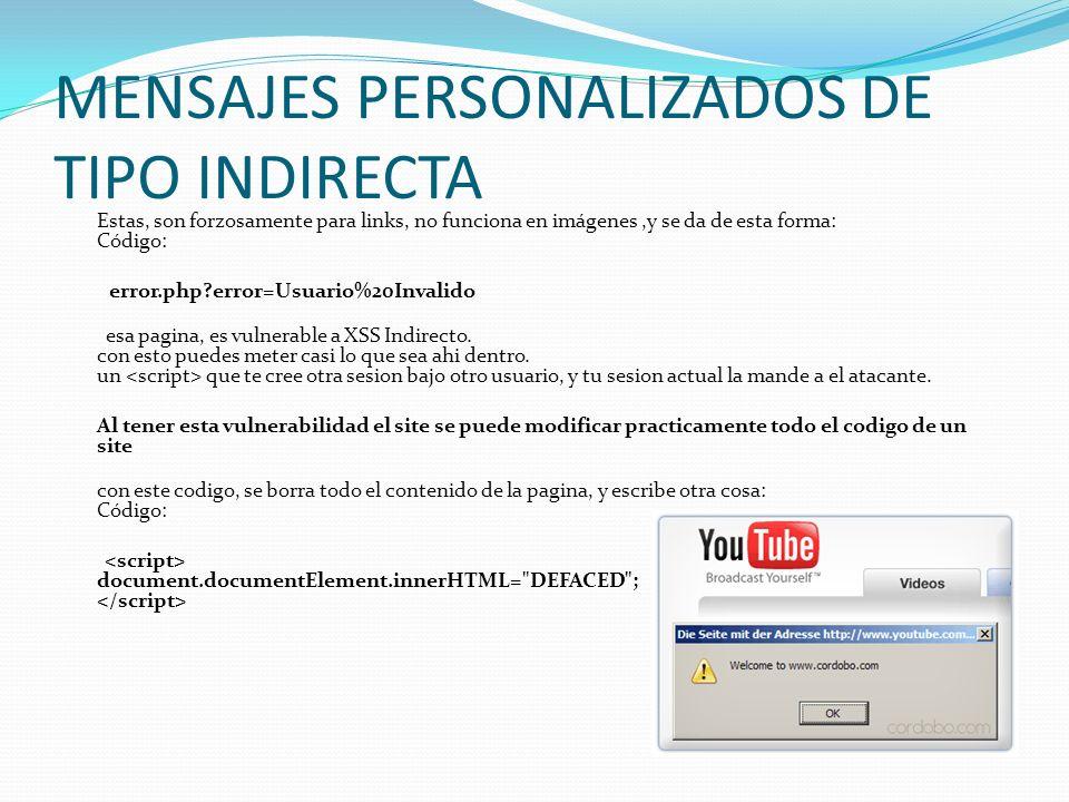 MENSAJES PERSONALIZADOS DE TIPO INDIRECTA Estas, son forzosamente para links, no funciona en imágenes,y se da de esta forma: Código: error.php?error=Usuario%20Invalido esa pagina, es vulnerable a XSS Indirecto.