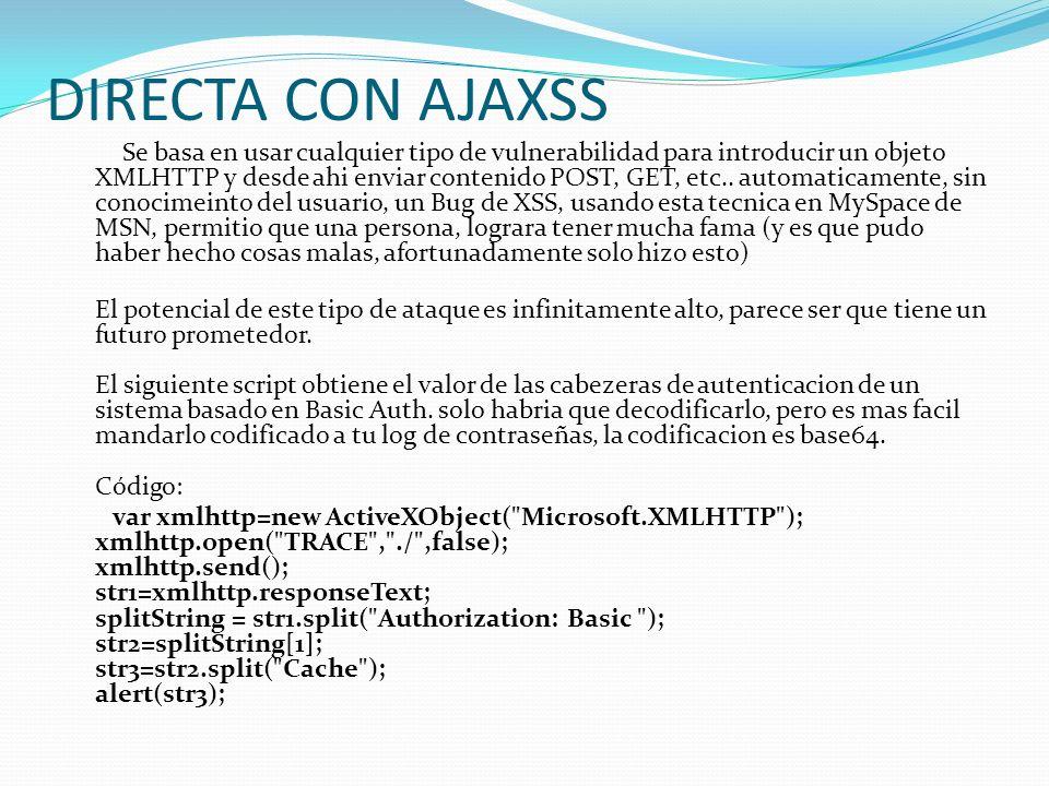 DIRECTA CON AJAXSS Se basa en usar cualquier tipo de vulnerabilidad para introducir un objeto XMLHTTP y desde ahi enviar contenido POST, GET, etc..
