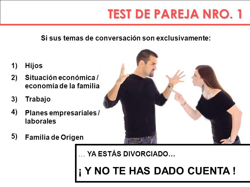 TEST DE PAREJA NRO. 1 Si sus temas de conversación son exclusivamente: … YA ESTÁS DIVORCIADO… ¡ Y NO TE HAS DADO CUENTA ! 1) 2) 3) Hijos Situación eco