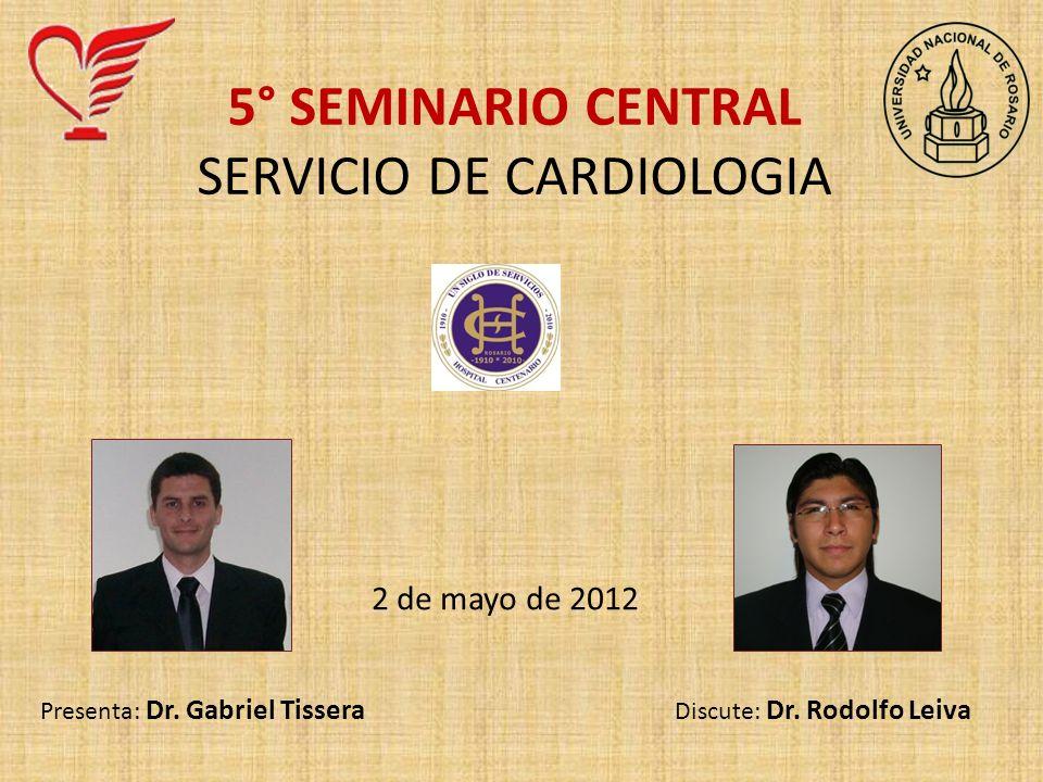 5° SEMINARIO CENTRAL SERVICIO DE CARDIOLOGIA 2 de mayo de 2012 Presenta: Dr. Gabriel Tissera Discute: Dr. Rodolfo Leiva
