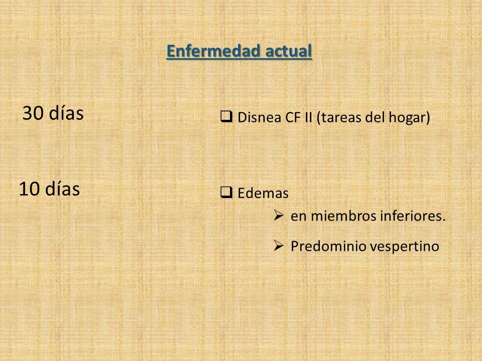 Enfermedad actual 30 días Disnea CF II (tareas del hogar) 10 días Edemas en miembros inferiores. Predominio vespertino