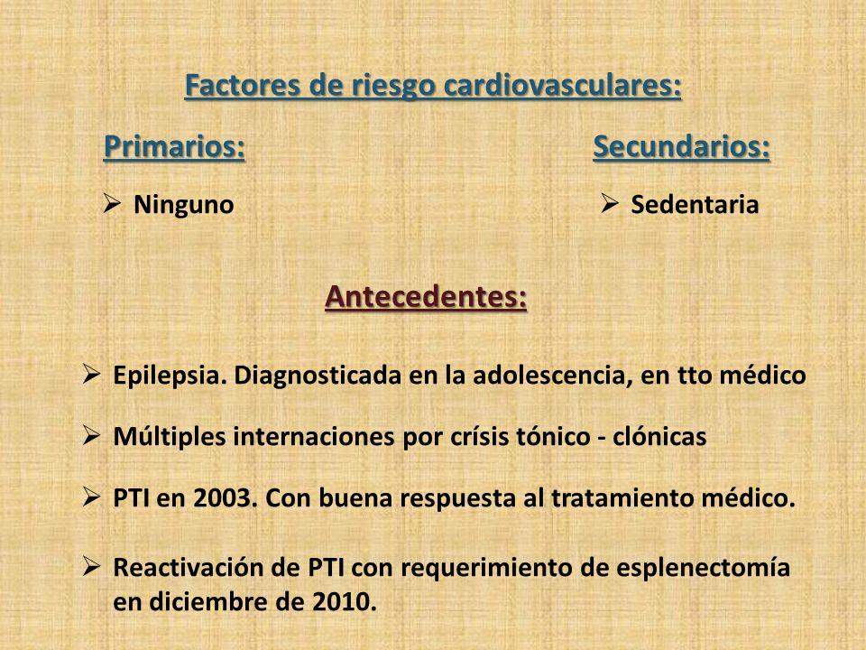 Factores de riesgo cardiovasculares: Secundarios: SedentariaPrimarios: Ninguno Antecedentes: Epilepsia. Diagnosticada en la adolescencia, en tto médic