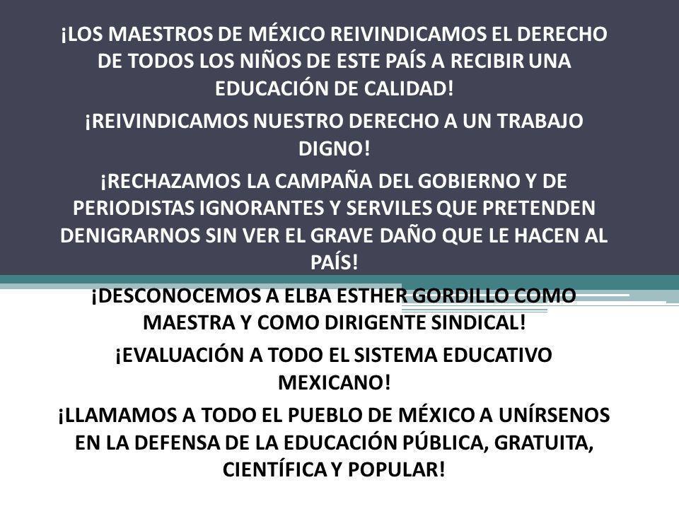 ¡LOS MAESTROS DE MÉXICO REIVINDICAMOS EL DERECHO DE TODOS LOS NIÑOS DE ESTE PAÍS A RECIBIR UNA EDUCACIÓN DE CALIDAD! ¡REIVINDICAMOS NUESTRO DERECHO A