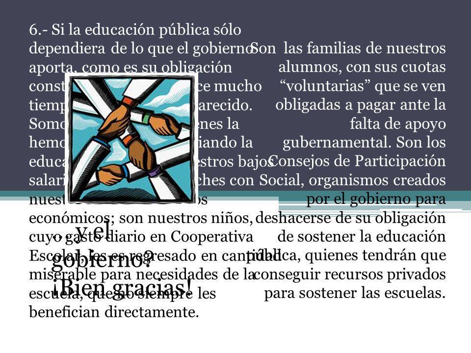 6.- Si la educación pública sólo dependiera de lo que el gobierno aporta, como es su obligación constitucional, desde hace mucho tiempo ya hubiera des