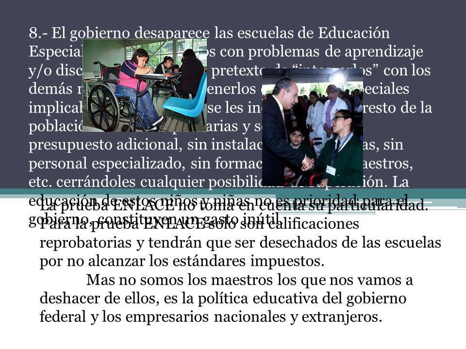 8.- El gobierno desaparece las escuelas de Educación Especial destinadas a niños con problemas de aprendizaje y/o discapacitados. Con el pretexto de i