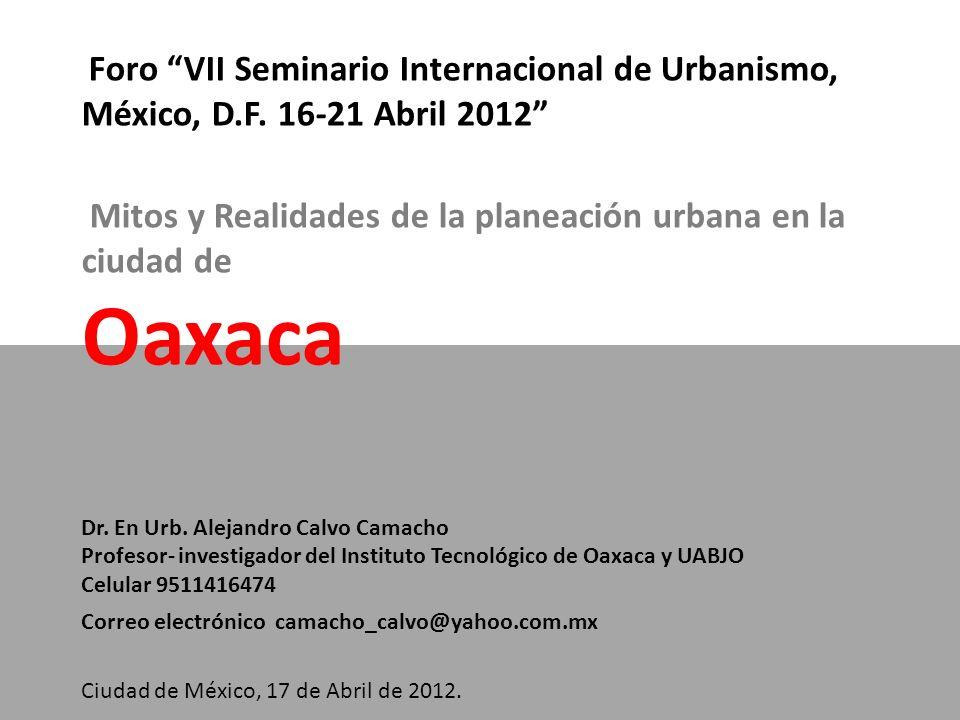 Foro VII Seminario Internacional de Urbanismo, México, D.F. 16-21 Abril 2012 Mitos y Realidades de la planeación urbana en la ciudad de Oaxaca Dr. En