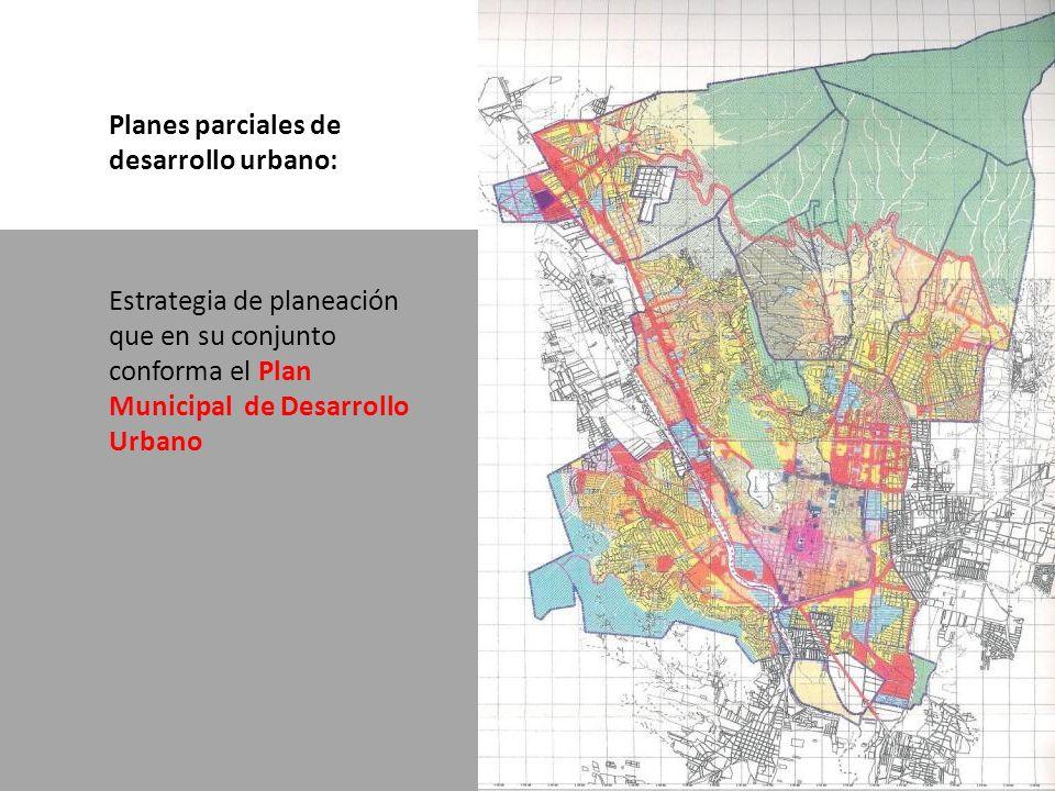 Planes parciales de desarrollo urbano: Estrategia de planeación que en su conjunto conforma el Plan Municipal de Desarrollo Urbano
