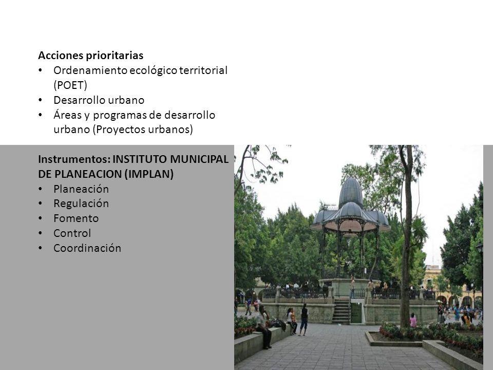 Acciones prioritarias Ordenamiento ecológico territorial (POET) Desarrollo urbano Áreas y programas de desarrollo urbano (Proyectos urbanos) Instrumentos: INSTITUTO MUNICIPAL DE PLANEACION (IMPLAN) Planeación Regulación Fomento Control Coordinación