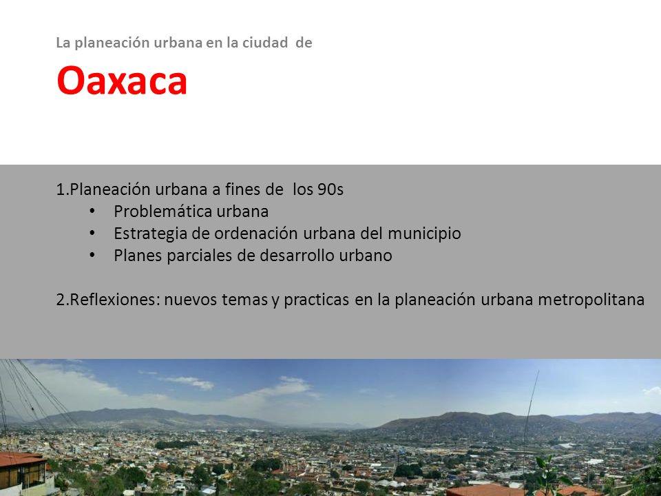 La planeación urbana en la ciudad de Oaxaca 1.Planeación urbana a fines de los 90s Problemática urbana Estrategia de ordenación urbana del municipio P