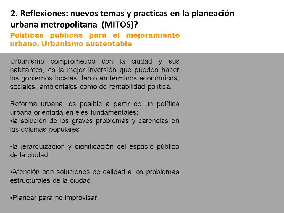 2. Reflexiones: nuevos temas y practicas en la planeación urbana metropolitana (MITOS)? Políticas públicas para el mejoramiento urbano. Urbanismo sust