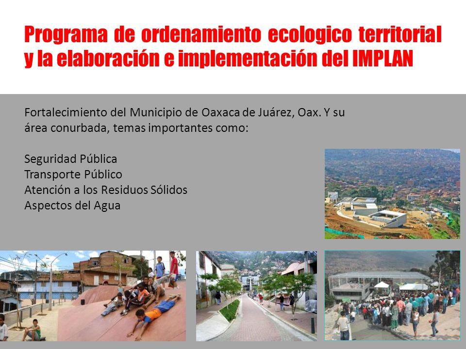 Programa de ordenamiento ecologico territorial y la elaboración e implementación del IMPLAN Fortalecimiento del Municipio de Oaxaca de Juárez, Oax. Y