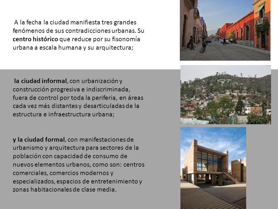 A la fecha la ciudad manifiesta tres grandes fenómenos de sus contradicciones urbanas. Su centro histórico que reduce por su fisonomía urbana a escala