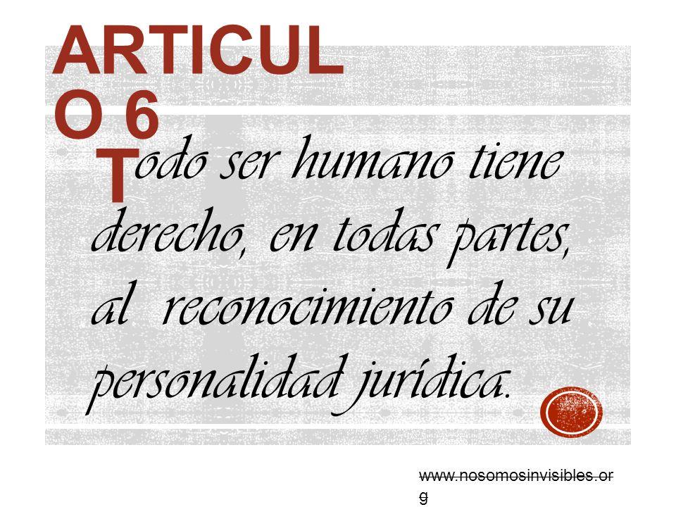 ARTICUL O 6 odo ser humano tiene derecho, en todas partes, al reconocimiento de su personalidad jurídica. T www.nosomosinvisibles.or g
