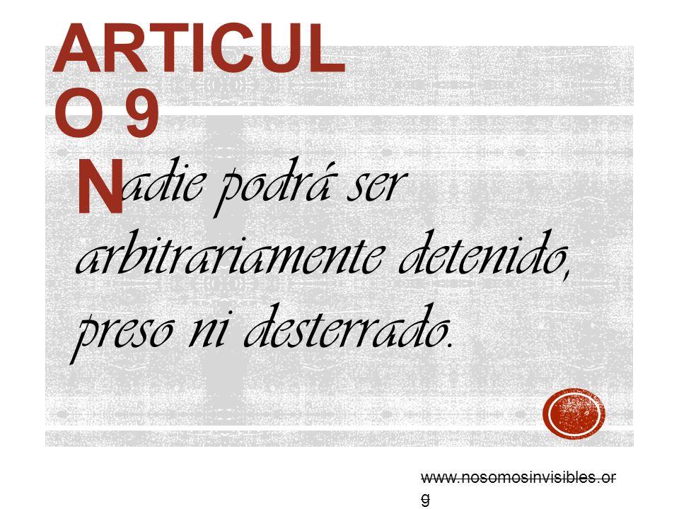 ARTICUL O 9 adie podrá ser arbitrariamente detenido, preso ni desterrado. N www.nosomosinvisibles.or g
