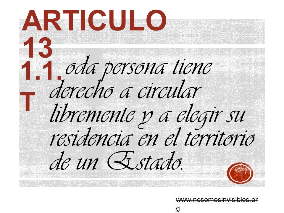 ARTICULO 13 oda persona tiene derecho a circular libremente y a elegir su residencia en el territorio de un Estado. 1.1. T www.nosomosinvisibles.or g