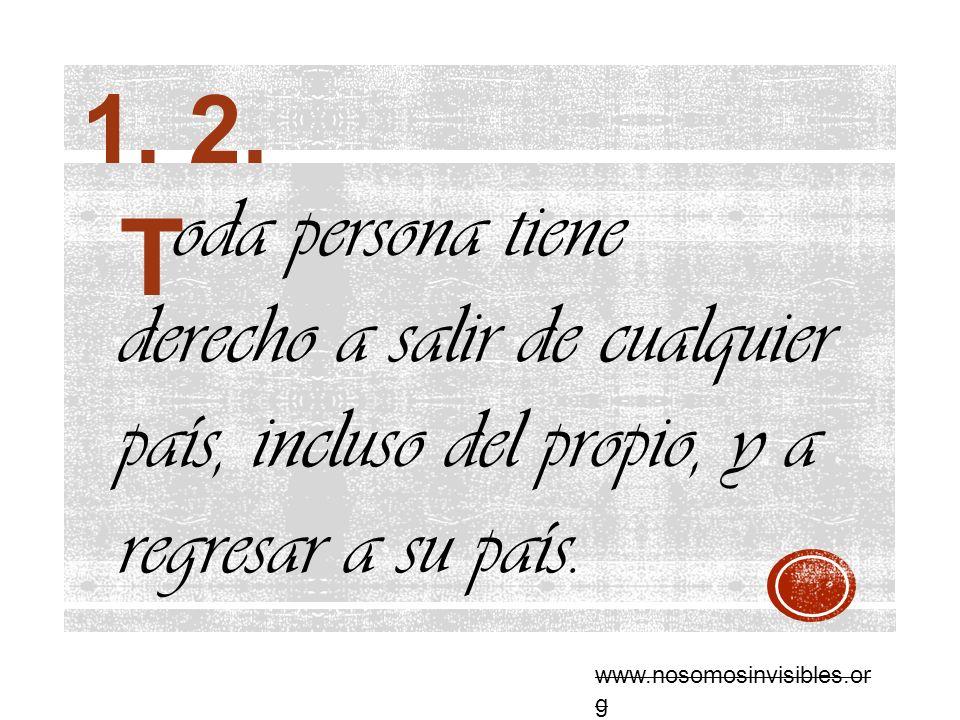 oda persona tiene derecho a salir de cualquier país, incluso del propio, y a regresar a su país. www.nosomosinvisibles.or g 1. 2. T