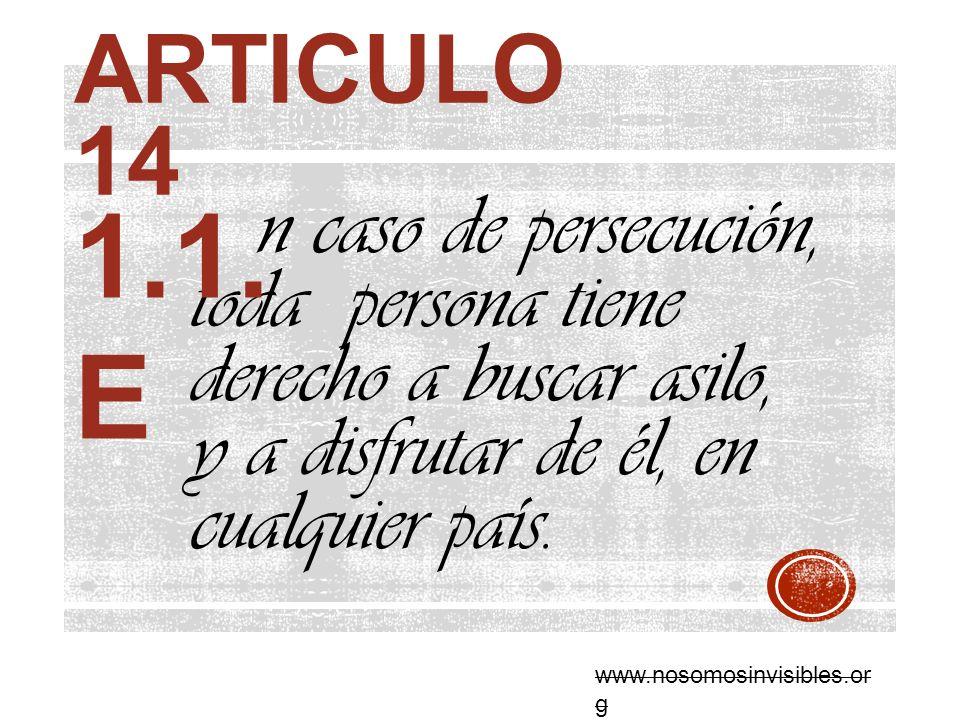 ARTICULO 14 n caso de persecución, toda persona tiene derecho a buscar asilo, y a disfrutar de él, en cualquier país. 1.1. E www.nosomosinvisibles.or