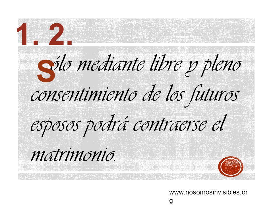 ólo mediante libre y pleno consentimiento de los futuros esposos podrá contraerse el matrimonio. 1. 2. www.nosomosinvisibles.or g S
