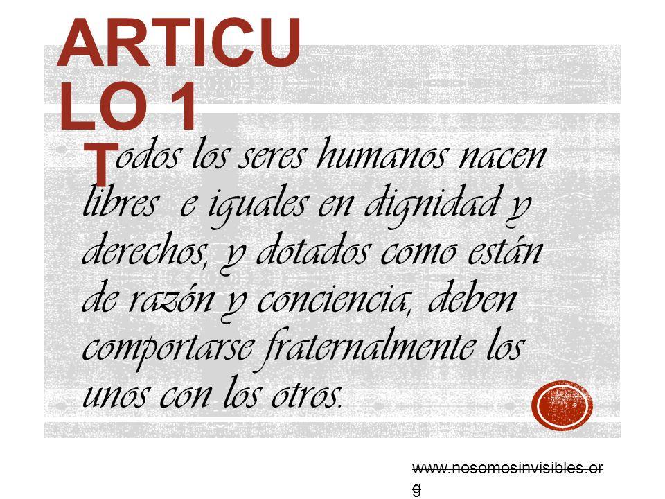 ARTICU LO 1 odos los seres humanos nacen libres e iguales en dignidad y derechos, y dotados como están de razón y conciencia, deben comportarse frater