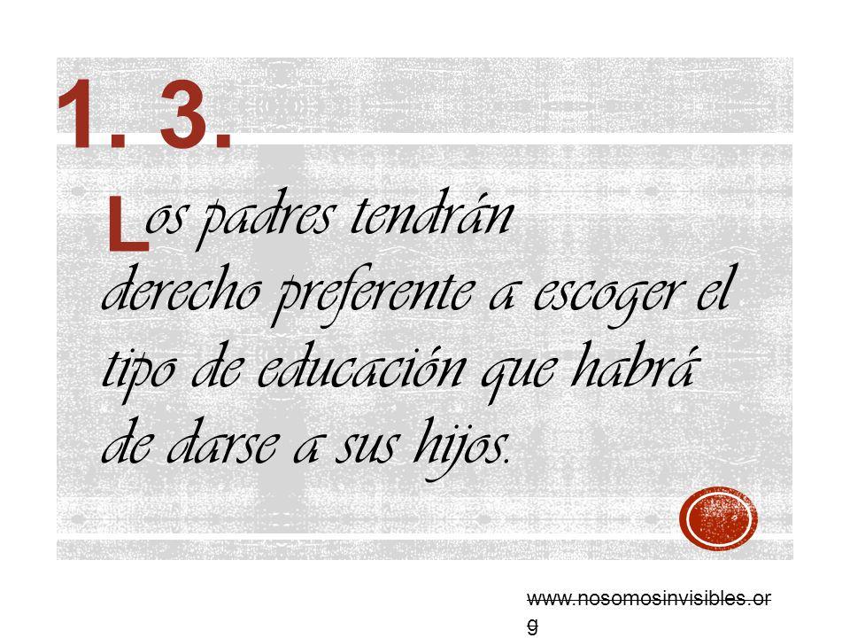 os padres tendrán derecho preferente a escoger el tipo de educación que habrá de darse a sus hijos. L www.nosomosinvisibles.or g 1. 3.