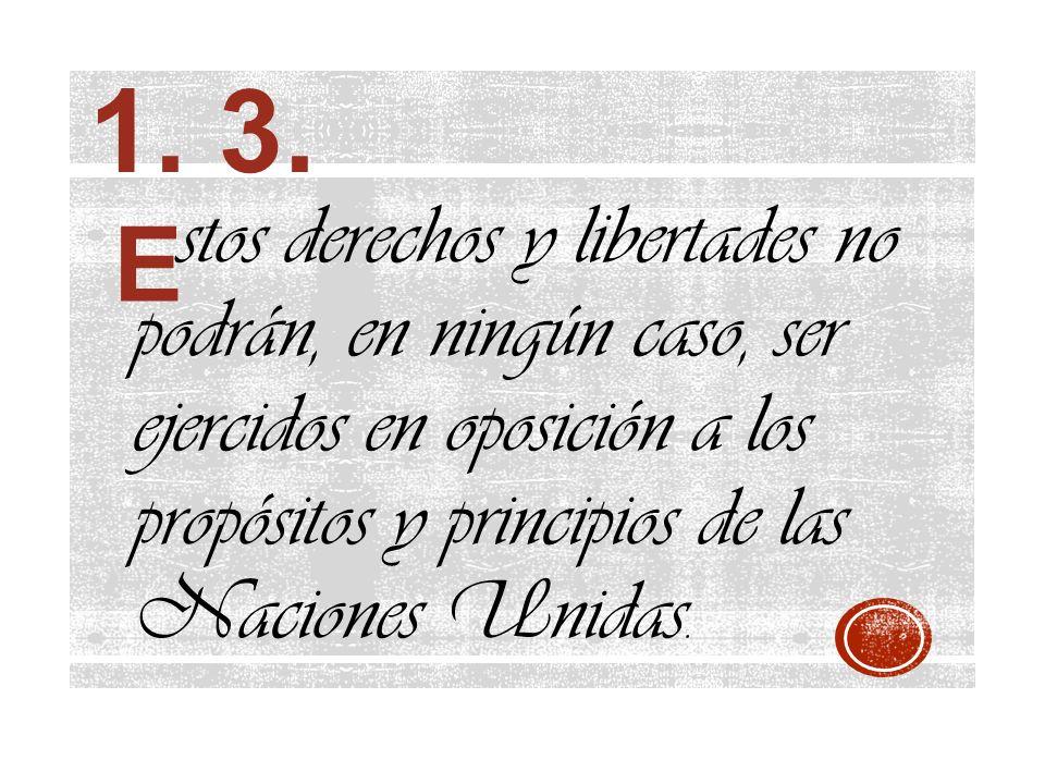 stos derechos y libertades no podrán, en ningún caso, ser ejercidos en oposición a los propósitos y principios de las Naciones Unidas. 1. 3. E