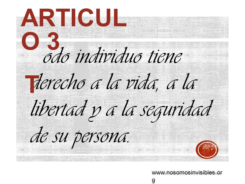ARTICUL O 3 odo individuo tiene derecho a la vida, a la libertad y a la seguridad de su persona. T www.nosomosinvisibles.or g