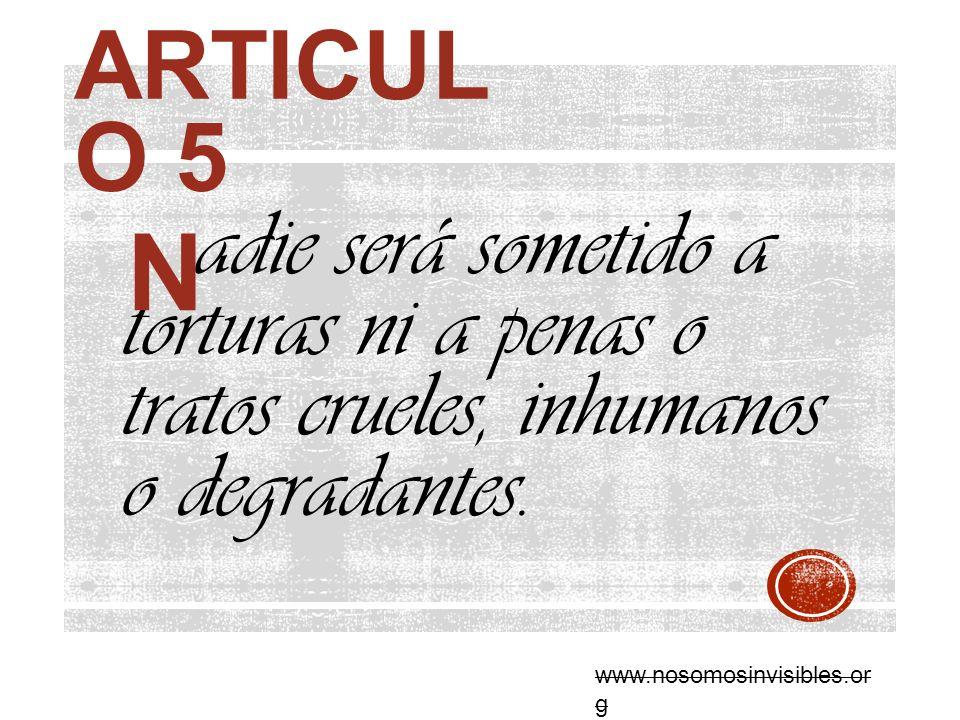 ARTICUL O 5 adie será sometido a torturas ni a penas o tratos crueles, inhumanos o degradantes. N www.nosomosinvisibles.or g