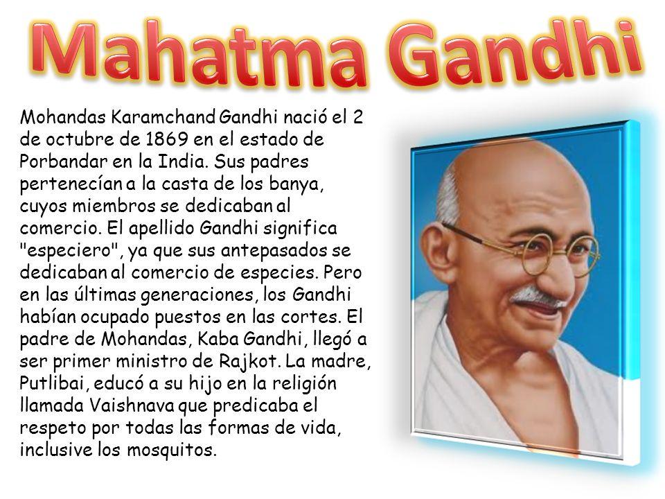 Mohandas Karamchand Gandhi nació el 2 de octubre de 1869 en el estado de Porbandar en la India. Sus padres pertenecían a la casta de los banya, cuyos
