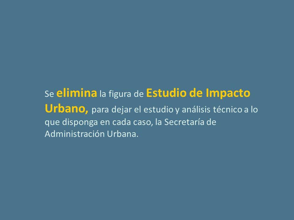 Se elimina la figura de Estudio de Impacto Urbano, para dejar el estudio y análisis técnico a lo que disponga en cada caso, la Secretaría de Administración Urbana.