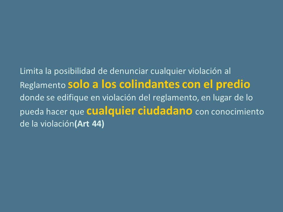 Limita la posibilidad de denunciar cualquier violación al Reglamento solo a los colindantes con el predio donde se edifique en violación del reglamento, en lugar de lo pueda hacer que cualquier ciudadano con conocimiento de la violación(Art 44)