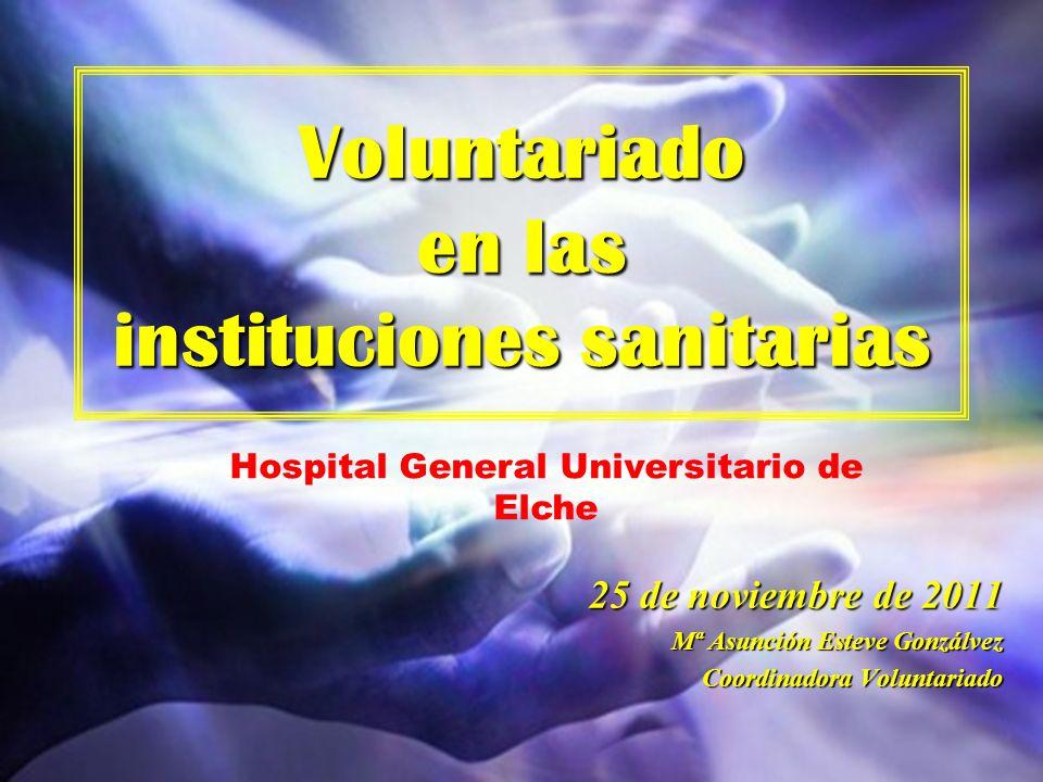 Voluntariado en las instituciones sanitarias 25 de noviembre de 2011 Mª Asunción Esteve Gonzálvez Coordinadora Voluntariado Hospital General Universit
