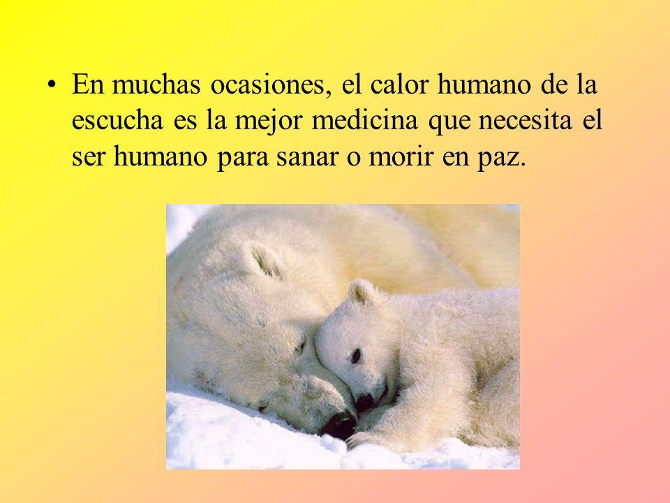En muchas ocasiones, el calor humano de la escucha es la mejor medicina que necesita el ser humano para sanar o morir en paz.