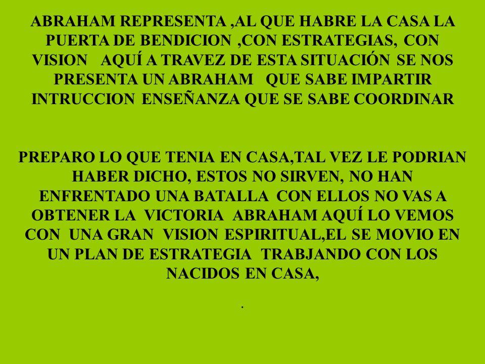 ABRAHAM REPRESENTA,AL QUE HABRE LA CASA LA PUERTA DE BENDICION,CON ESTRATEGIAS, CON VISION AQUÍ A TRAVEZ DE ESTA SITUACIÓN SE NOS PRESENTA UN ABRAHAM QUE SABE IMPARTIR INTRUCCION ENSEÑANZA QUE SE SABE COORDINAR PREPARO LO QUE TENIA EN CASA,TAL VEZ LE PODRIAN HABER DICHO, ESTOS NO SIRVEN, NO HAN ENFRENTADO UNA BATALLA CON ELLOS NO VAS A OBTENER LA VICTORIA ABRAHAM AQUÍ LO VEMOS CON UNA GRAN VISION ESPIRITUAL,EL SE MOVIO EN UN PLAN DE ESTRATEGIA TRABJANDO CON LOS NACIDOS EN CASA,.