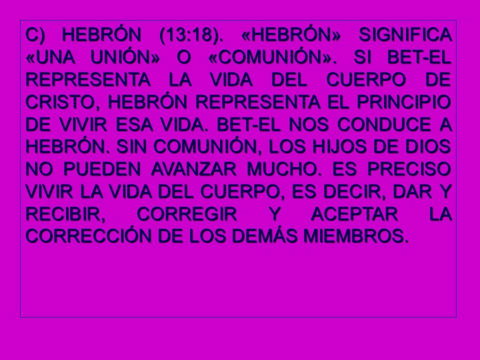 C) HEBRÓN (13:18). «HEBRÓN» SIGNIFICA «UNA UNIÓN» O «COMUNIÓN». SI BET-EL REPRESENTA LA VIDA DEL CUERPO DE CRISTO, HEBRÓN REPRESENTA EL PRINCIPIO DE V