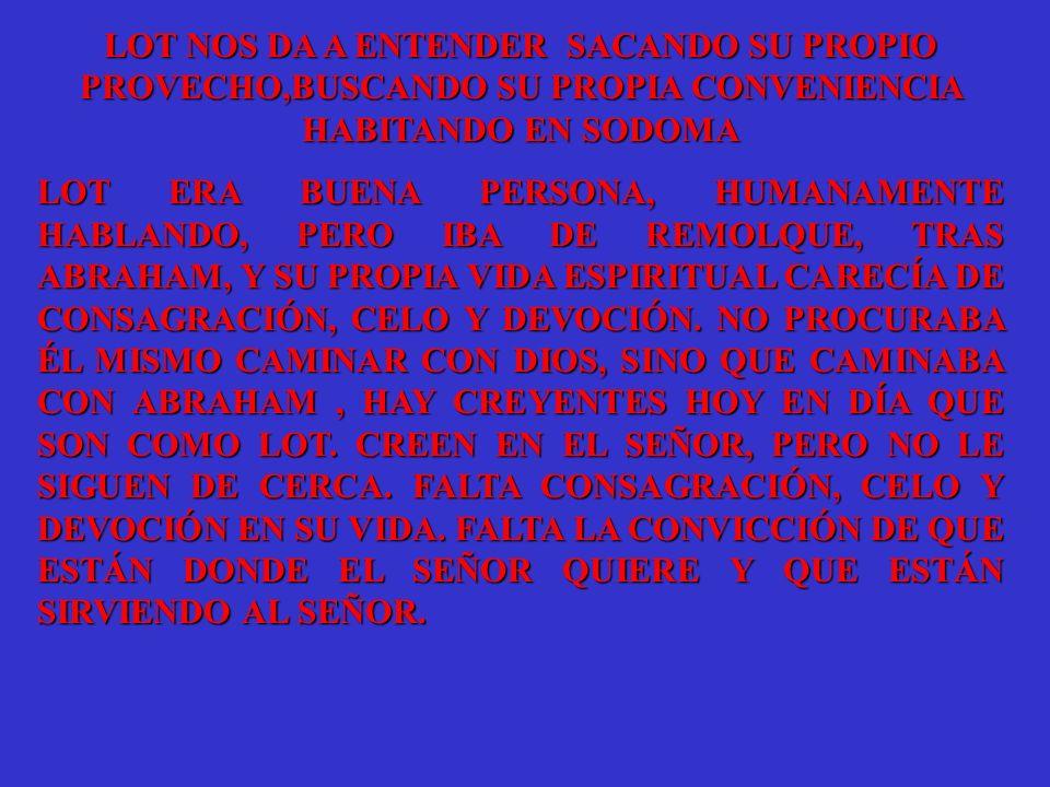 LOT NOS DA A ENTENDER SACANDO SU PROPIO PROVECHO,BUSCANDO SU PROPIA CONVENIENCIA HABITANDO EN SODOMA LOT ERA BUENA PERSONA, HUMANAMENTE HABLANDO, PERO IBA DE REMOLQUE, TRAS ABRAHAM, Y SU PROPIA VIDA ESPIRITUAL CARECÍA DE CONSAGRACIÓN, CELO Y DEVOCIÓN.